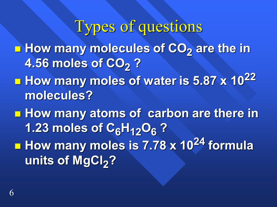 6 Types of questions n How many molecules of CO 2 are the in 4.56 moles of CO 2 .