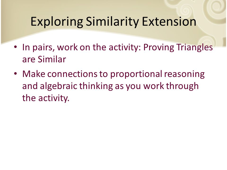 Exploring Similarity Extension In pairs, work on the activity: Proving Triangles are Similar Make connections to proportional reasoning and algebraic thinking as you work through the activity.