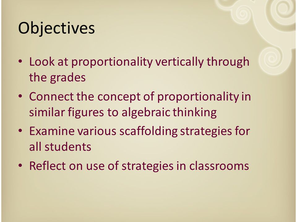 Objectives Look at proportionality vertically through the grades Connect the concept of proportionality in similar figures to algebraic thinking Examine various scaffolding strategies for all students Reflect on use of strategies in classrooms