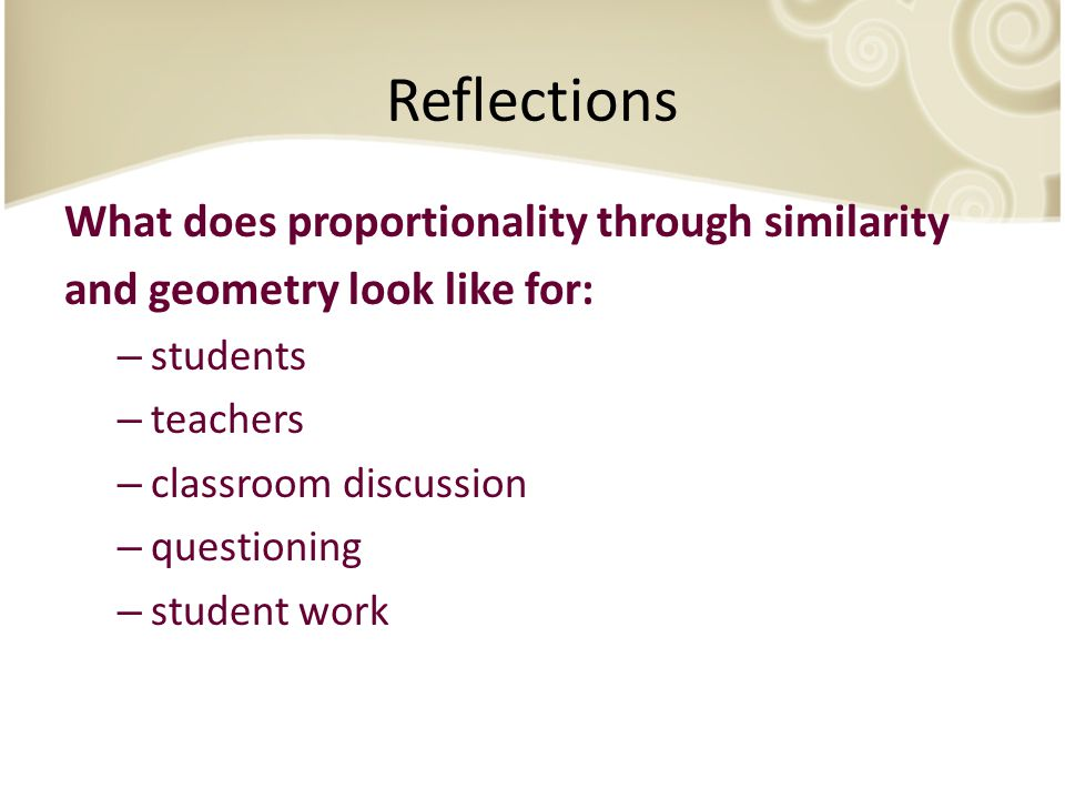 Reflections What does proportionality through similarity and geometry look like for: – students – teachers – classroom discussion – questioning – student work
