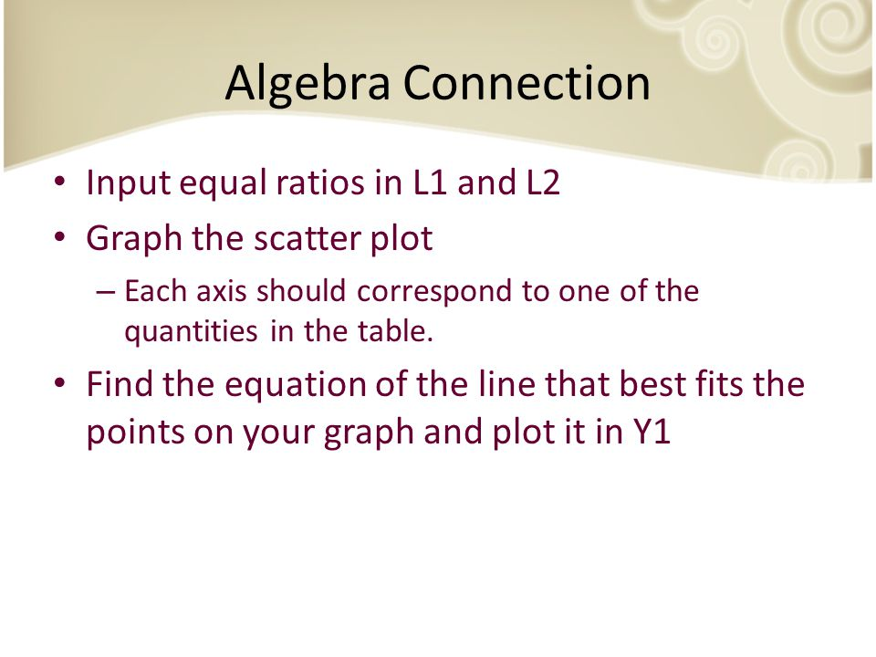 Algebra Connection Input equal ratios in L1 and L2 Graph the scatter plot – Each axis should correspond to one of the quantities in the table.