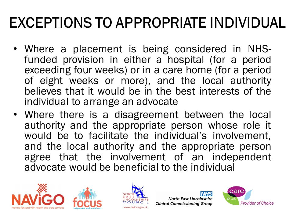 EXCEPTIONS TO APPROPRIATE INDIVIDUAL Where a placement is being considered in NHS- funded provision in either a hospital (for a period exceeding four weeks) or in a care home (for a period of eight weeks or more), and the local authority believes that it would be in the best interests of the individual to arrange an advocate Where there is a disagreement between the local authority and the appropriate person whose role it would be to facilitate the individual's involvement, and the local authority and the appropriate person agree that the involvement of an independent advocate would be beneficial to the individual