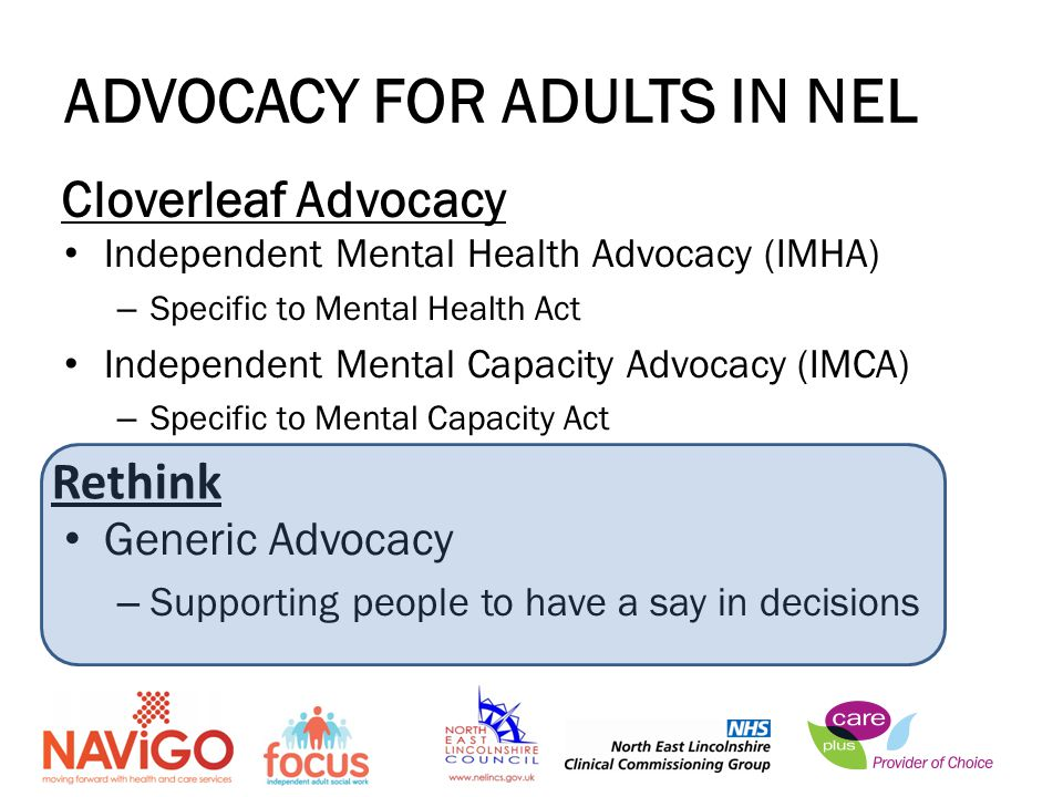 ADVOCACY FOR ADULTS IN NEL Independent Mental Health Advocacy (IMHA) – Specific to Mental Health Act Independent Mental Capacity Advocacy (IMCA) – Specific to Mental Capacity Act Generic Advocacy – Supporting people to have a say in decisions Cloverleaf Advocacy Rethink