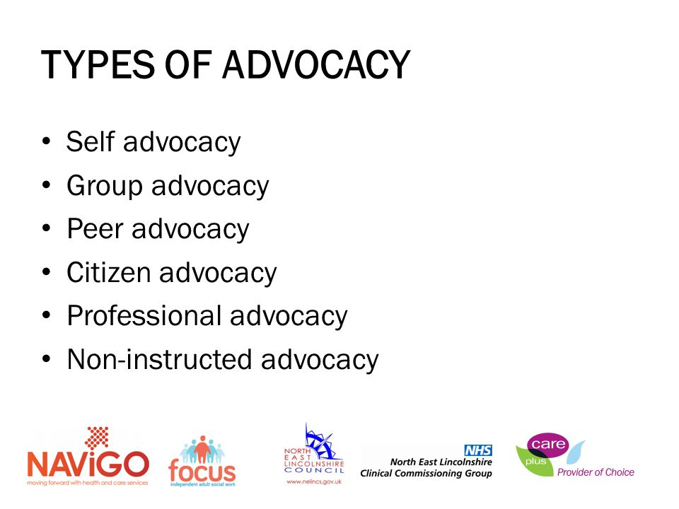 TYPES OF ADVOCACY Self advocacy Group advocacy Peer advocacy Citizen advocacy Professional advocacy Non-instructed advocacy