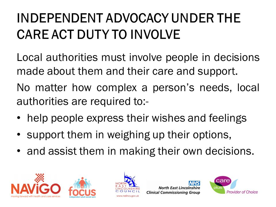 INDEPENDENT ADVOCACY UNDER THE CARE ACT DUTY TO INVOLVE Local authorities must involve people in decisions made about them and their care and support.