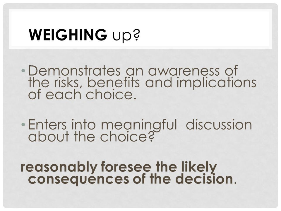 WEIGHING up. Demonstrates an awareness of the risks, benefits and implications of each choice.