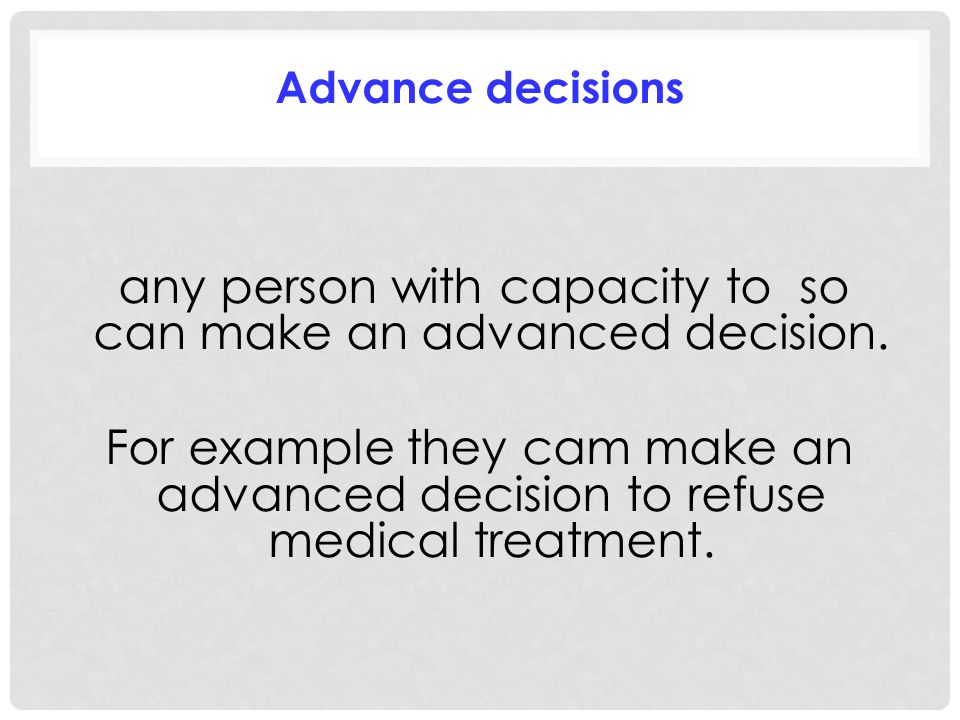 Advance decisions any person with capacity to so can make an advanced decision.