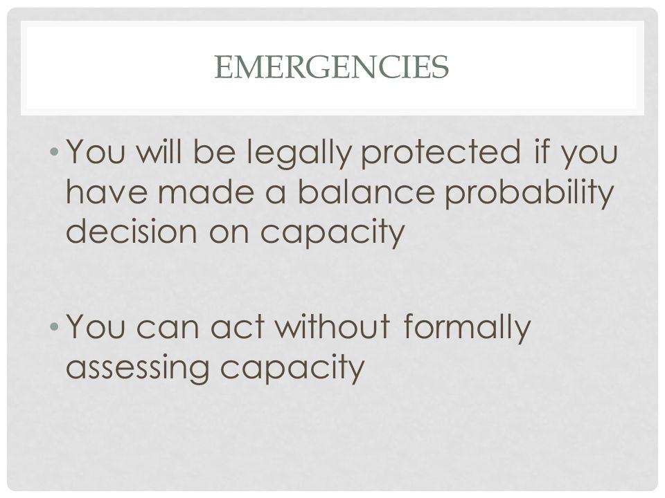 EMERGENCIES You will be legally protected if you have made a balance probability decision on capacity You can act without formally assessing capacity