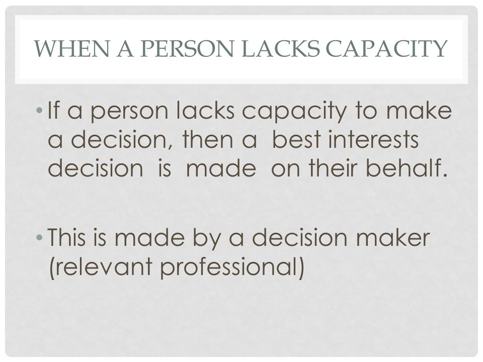 WHEN A PERSON LACKS CAPACITY If a person lacks capacity to make a decision, then a best interests decision is made on their behalf.