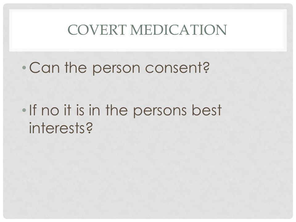 COVERT MEDICATION Can the person consent If no it is in the persons best interests