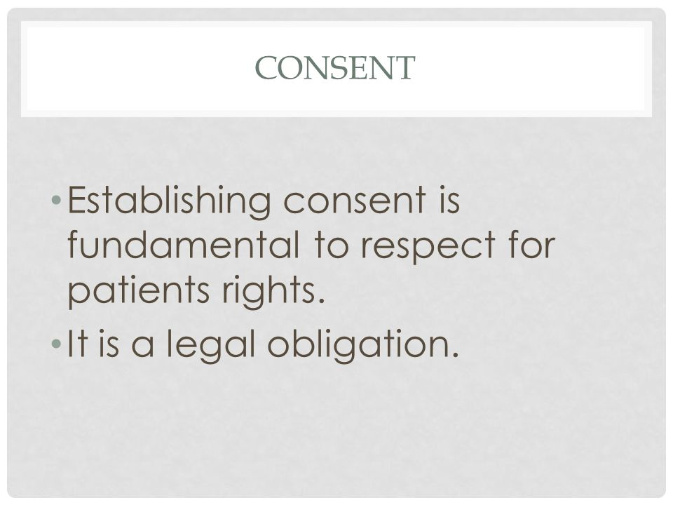 CONSENT Establishing consent is fundamental to respect for patients rights.
