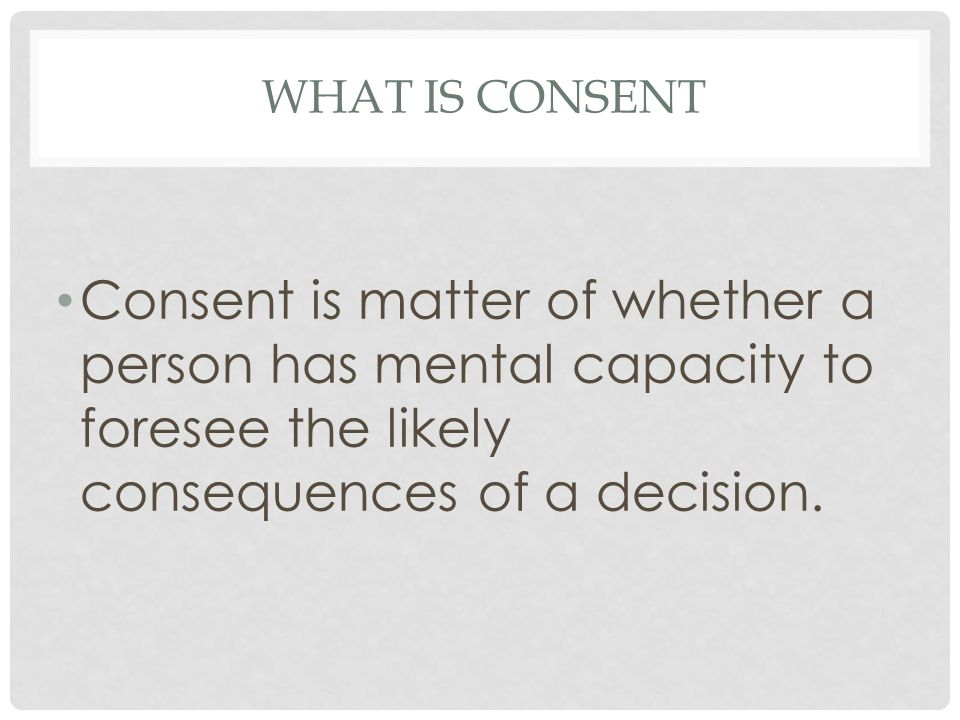WHAT IS CONSENT Consent is matter of whether a person has mental capacity to foresee the likely consequences of a decision.