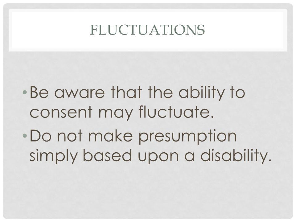 FLUCTUATIONS Be aware that the ability to consent may fluctuate.
