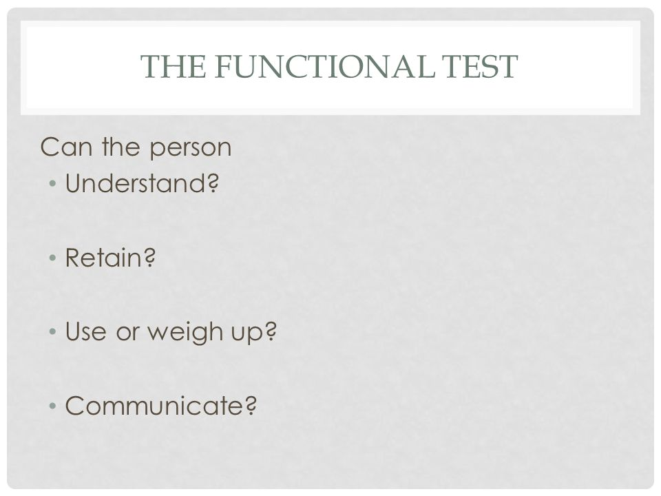 THE FUNCTIONAL TEST Can the person Understand Retain Use or weigh up Communicate