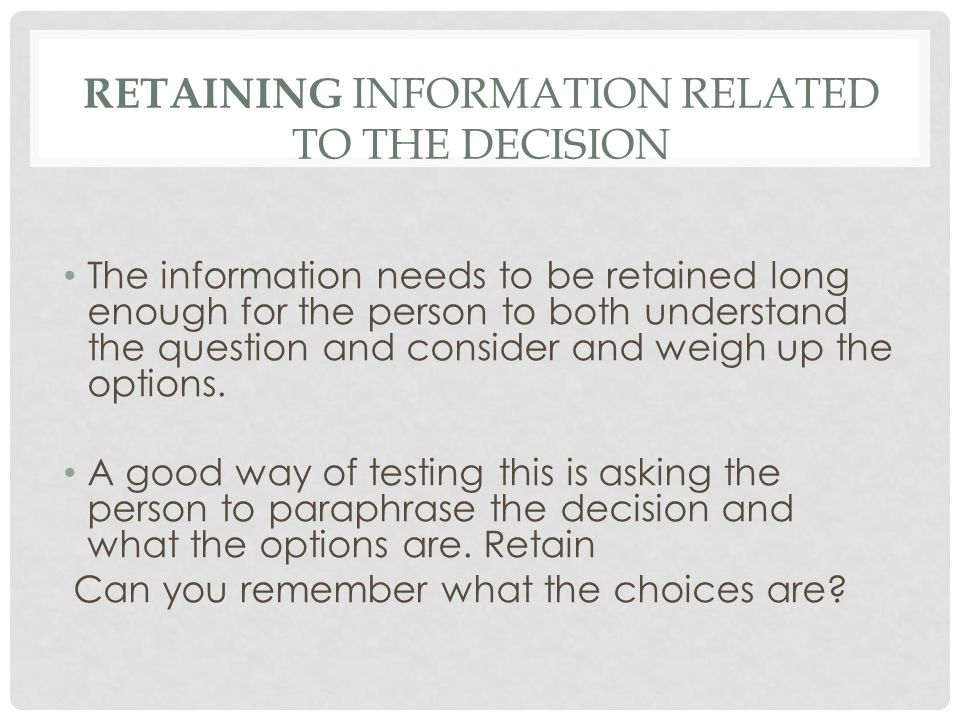 RETAINING INFORMATION RELATED TO THE DECISION The information needs to be retained long enough for the person to both understand the question and consider and weigh up the options.