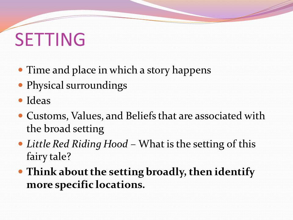 SETTING Time and place in which a story happens Physical surroundings Ideas Customs, Values, and Beliefs that are associated with the broad setting Little Red Riding Hood – What is the setting of this fairy tale.