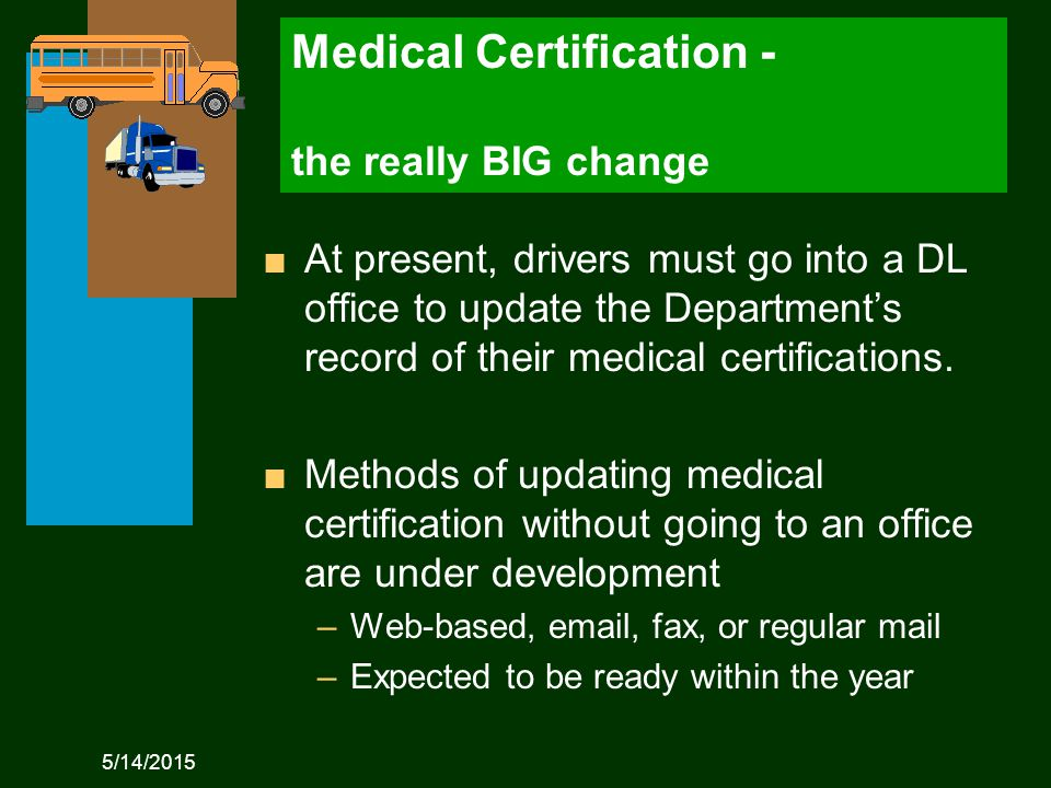 5/14/2015 Medical Certification - the really BIG change n At present, drivers must go into a DL office to update the Department's record of their medical certifications.