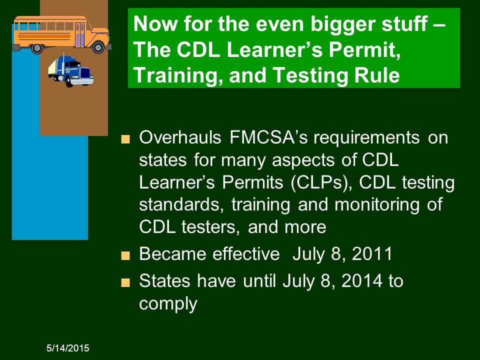 5/14/2015 Now for the even bigger stuff – The CDL Learner's Permit, Training, and Testing Rule n Overhauls FMCSA's requirements on states for many aspects of CDL Learner's Permits (CLPs), CDL testing standards, training and monitoring of CDL testers, and more n Became effective July 8, 2011 n States have until July 8, 2014 to comply