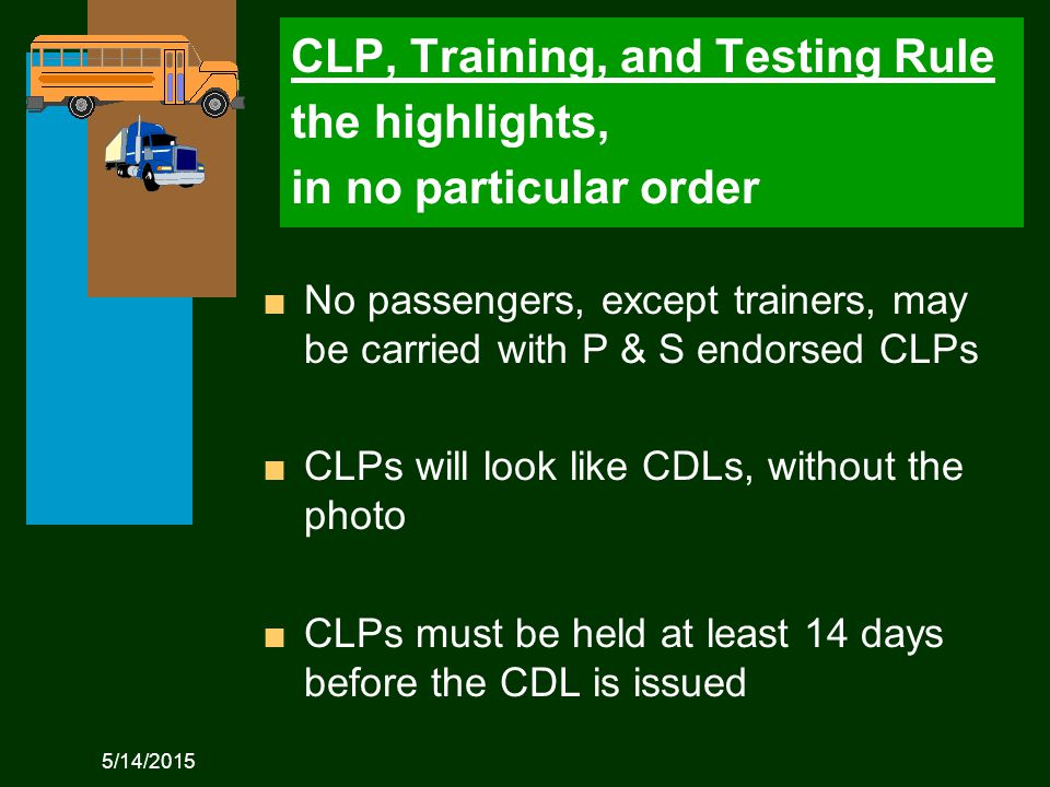 5/14/2015 CLP, Training, and Testing Rule the highlights, in no particular order n No passengers, except trainers, may be carried with P & S endorsed CLPs n CLPs will look like CDLs, without the photo n CLPs must be held at least 14 days before the CDL is issued