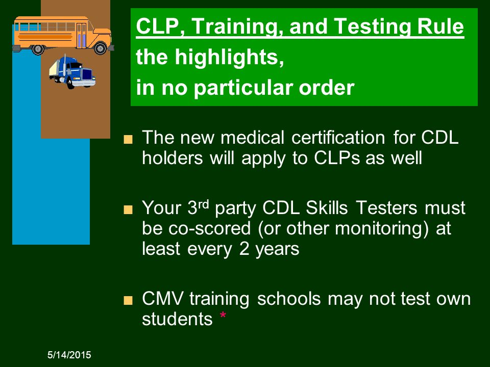5/14/2015 CLP, Training, and Testing Rule the highlights, in no particular order n The new medical certification for CDL holders will apply to CLPs as well n Your 3 rd party CDL Skills Testers must be co-scored (or other monitoring) at least every 2 years n CMV training schools may not test own students *