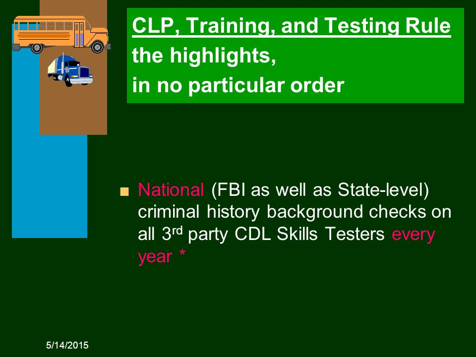 5/14/2015 CLP, Training, and Testing Rule the highlights, in no particular order n National (FBI as well as State-level) criminal history background checks on all 3 rd party CDL Skills Testers every year *