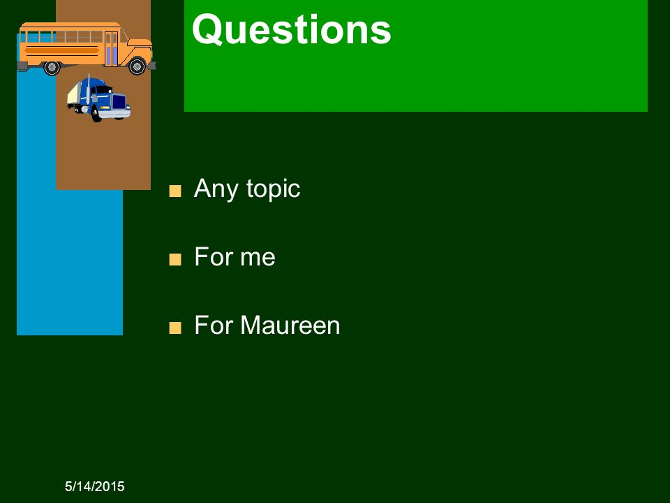 5/14/2015 Questions n Any topic n For me n For Maureen