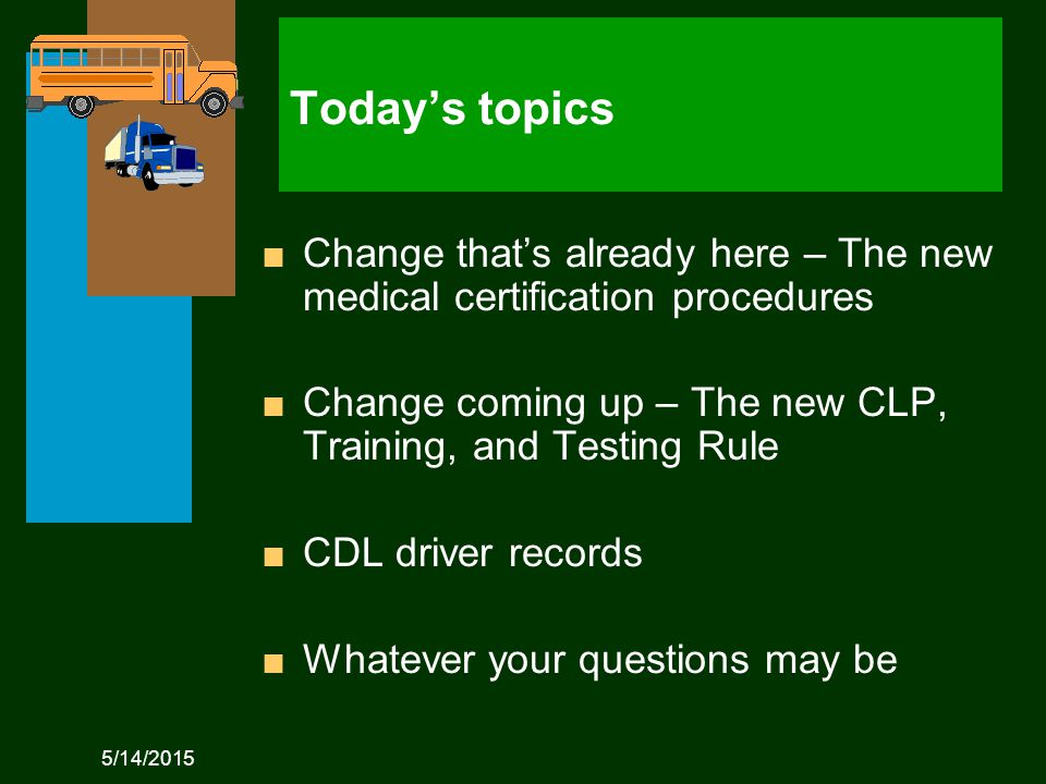 5/14/2015 Today's topics n Change that's already here – The new medical certification procedures n Change coming up – The new CLP, Training, and Testing Rule n CDL driver records n Whatever your questions may be