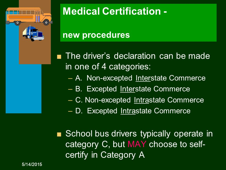 5/14/2015 Medical Certification - new procedures n The driver's declaration can be made in one of 4 categories: –A.