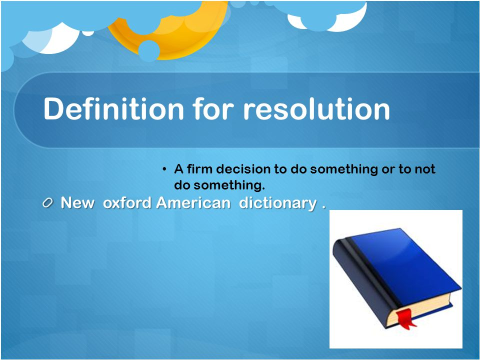 Definition for resolution A firm decision to do something or to not do something.