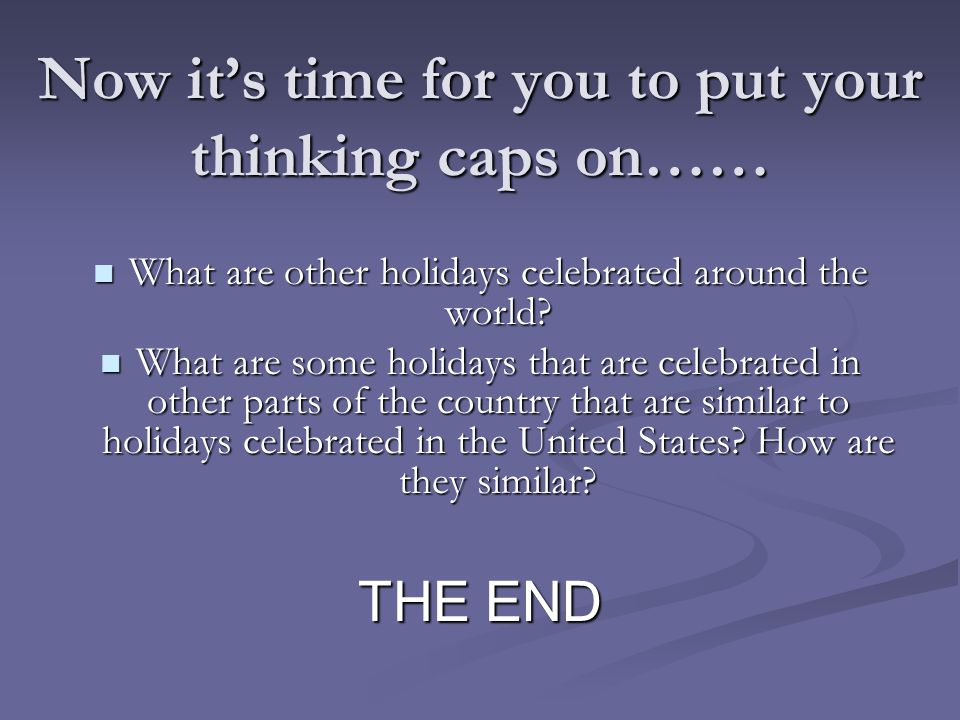 Now it's time for you to put your thinking caps on…… What are other holidays celebrated around the world.