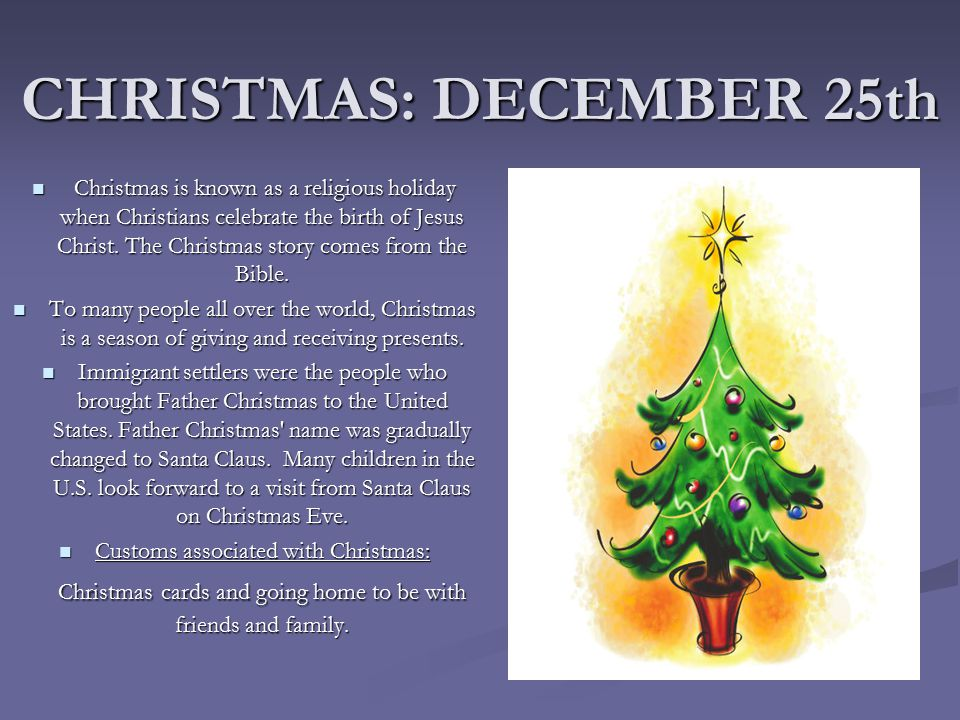 CHRISTMAS: DECEMBER 25th Christmas is known as a religious holiday when Christians celebrate the birth of Jesus Christ.