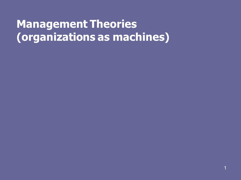 1 Management Theories (organizations as machines)
