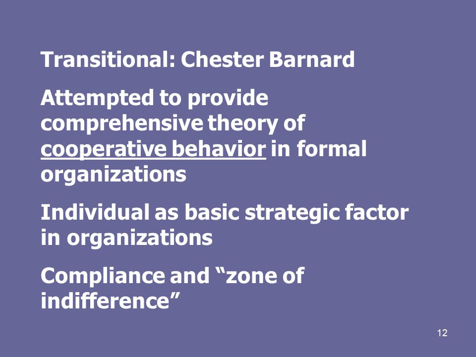 12 Transitional: Chester Barnard Attempted to provide comprehensive theory of cooperative behavior in formal organizations Individual as basic strategic factor in organizations Compliance and zone of indifference