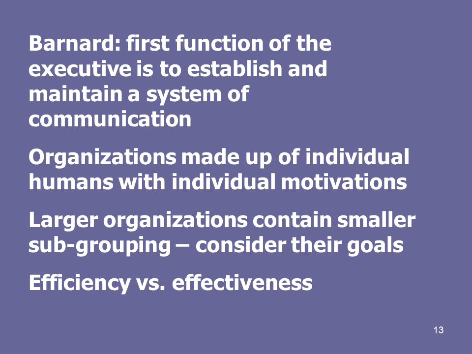 13 Barnard: first function of the executive is to establish and maintain a system of communication Organizations made up of individual humans with individual motivations Larger organizations contain smaller sub-grouping – consider their goals Efficiency vs.
