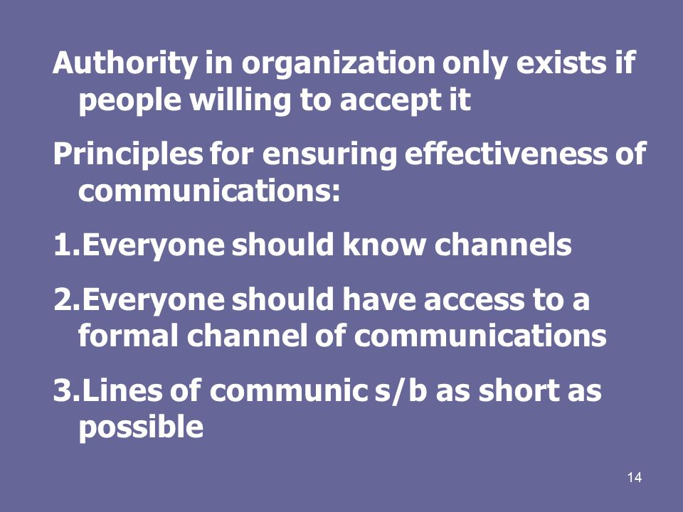 14 Authority in organization only exists if people willing to accept it Principles for ensuring effectiveness of communications: 1.Everyone should know channels 2.Everyone should have access to a formal channel of communications 3.Lines of communic s/b as short as possible