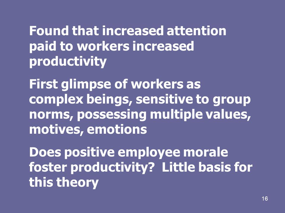 16 Found that increased attention paid to workers increased productivity First glimpse of workers as complex beings, sensitive to group norms, possessing multiple values, motives, emotions Does positive employee morale foster productivity.