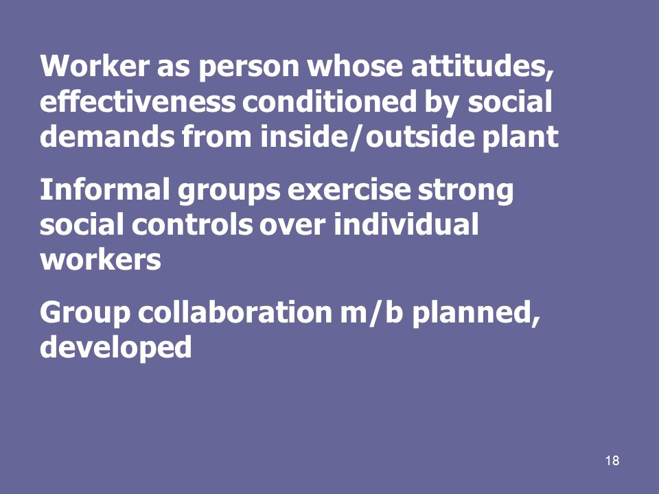 18 Worker as person whose attitudes, effectiveness conditioned by social demands from inside/outside plant Informal groups exercise strong social controls over individual workers Group collaboration m/b planned, developed