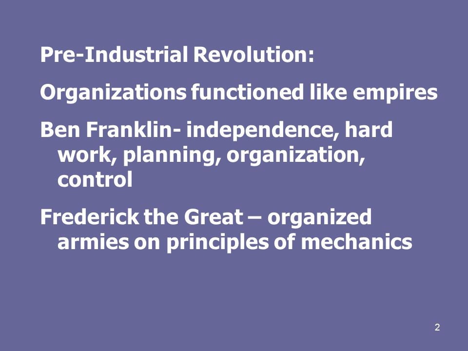 2 Pre-Industrial Revolution: Organizations functioned like empires Ben Franklin- independence, hard work, planning, organization, control Frederick the Great – organized armies on principles of mechanics