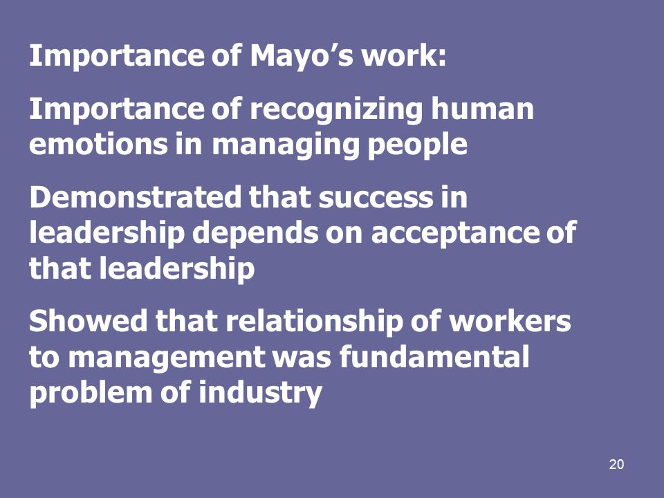 20 Importance of Mayo's work: Importance of recognizing human emotions in managing people Demonstrated that success in leadership depends on acceptance of that leadership Showed that relationship of workers to management was fundamental problem of industry