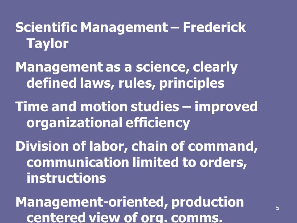 5 Scientific Management – Frederick Taylor Management as a science, clearly defined laws, rules, principles Time and motion studies – improved organizational efficiency Division of labor, chain of command, communication limited to orders, instructions Management-oriented, production centered view of org.