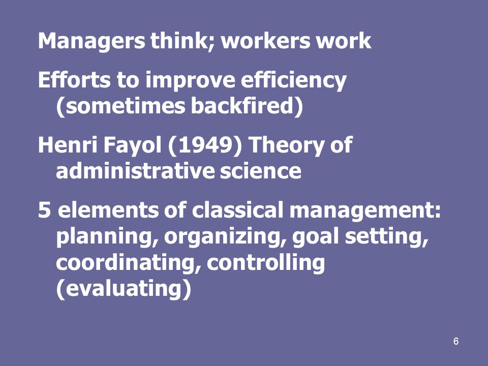 6 Managers think; workers work Efforts to improve efficiency (sometimes backfired) Henri Fayol (1949) Theory of administrative science 5 elements of classical management: planning, organizing, goal setting, coordinating, controlling (evaluating)
