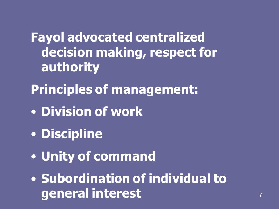 7 Fayol advocated centralized decision making, respect for authority Principles of management: Division of work Discipline Unity of command Subordination of individual to general interest