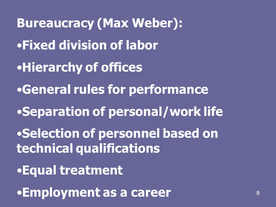 9 Bureaucracy (Max Weber): Fixed division of labor Hierarchy of offices General rules for performance Separation of personal/work life Selection of personnel based on technical qualifications Equal treatment Employment as a career