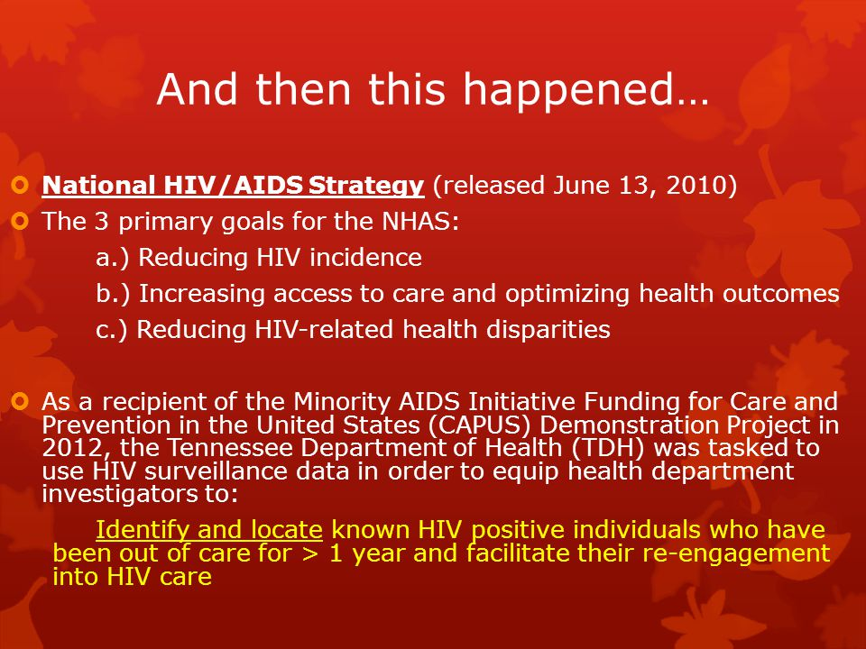 And then this happened…  National HIV/AIDS Strategy (released June 13, 2010)  The 3 primary goals for the NHAS: a.) Reducing HIV incidence b.) Increasing access to care and optimizing health outcomes c.) Reducing HIV-related health disparities  As a recipient of the Minority AIDS Initiative Funding for Care and Prevention in the United States (CAPUS) Demonstration Project in 2012, the Tennessee Department of Health (TDH) was tasked to use HIV surveillance data in order to equip health department investigators to: Identify and locate known HIV positive individuals who have been out of care for > 1 year and facilitate their re-engagement into HIV care
