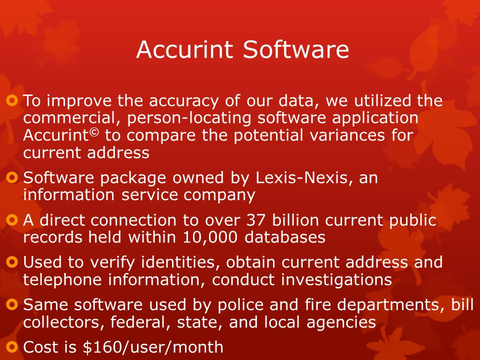 Accurint Software  To improve the accuracy of our data, we utilized the commercial, person-locating software application Accurint © to compare the potential variances for current address  Software package owned by Lexis-Nexis, an information service company  A direct connection to over 37 billion current public records held within 10,000 databases  Used to verify identities, obtain current address and telephone information, conduct investigations  Same software used by police and fire departments, bill collectors, federal, state, and local agencies  Cost is $160/user/month