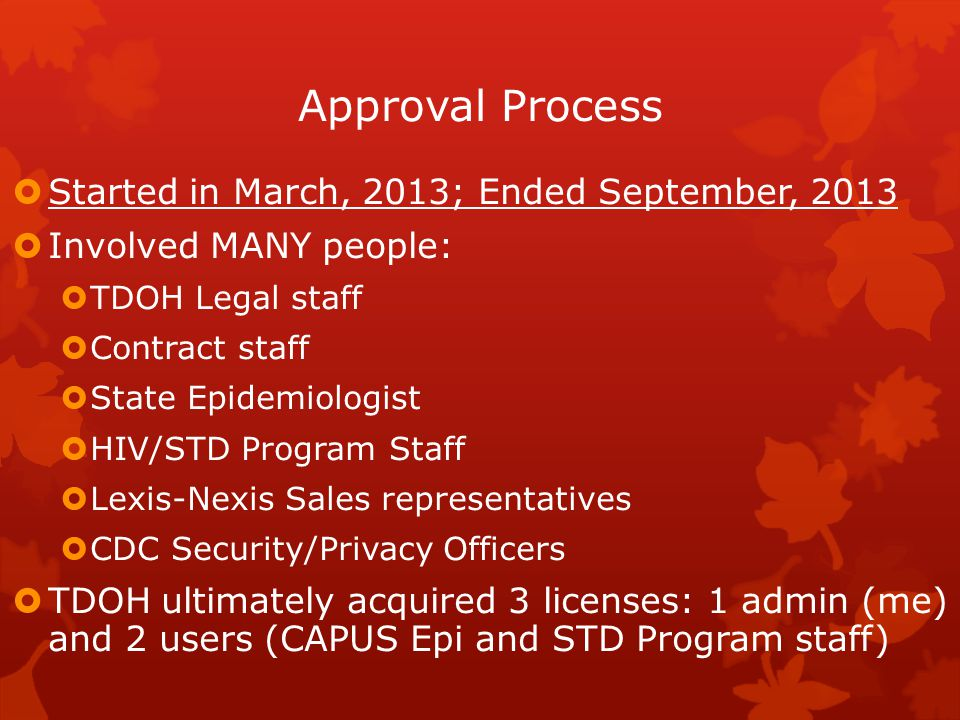 Approval Process  Started in March, 2013; Ended September, 2013  Involved MANY people:  TDOH Legal staff  Contract staff  State Epidemiologist  HIV/STD Program Staff  Lexis-Nexis Sales representatives  CDC Security/Privacy Officers  TDOH ultimately acquired 3 licenses: 1 admin (me) and 2 users (CAPUS Epi and STD Program staff)