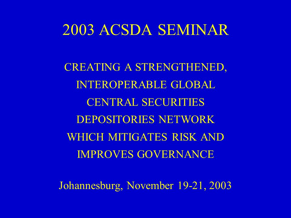 2003 ACSDA SEMINAR CREATING A STRENGTHENED, INTEROPERABLE GLOBAL CENTRAL SECURITIES DEPOSITORIES NETWORK WHICH MITIGATES RISK AND IMPROVES GOVERNANCE Johannesburg, November 19-21, 2003