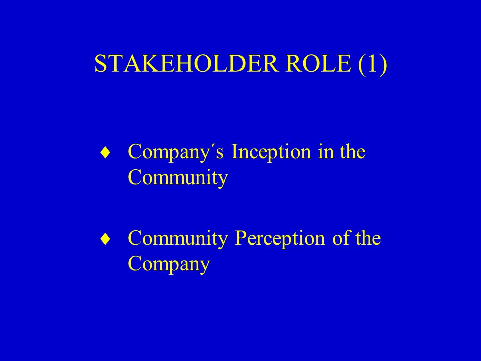 STAKEHOLDER ROLE (1)  Company´s Inception in the Community  Community Perception of the Company