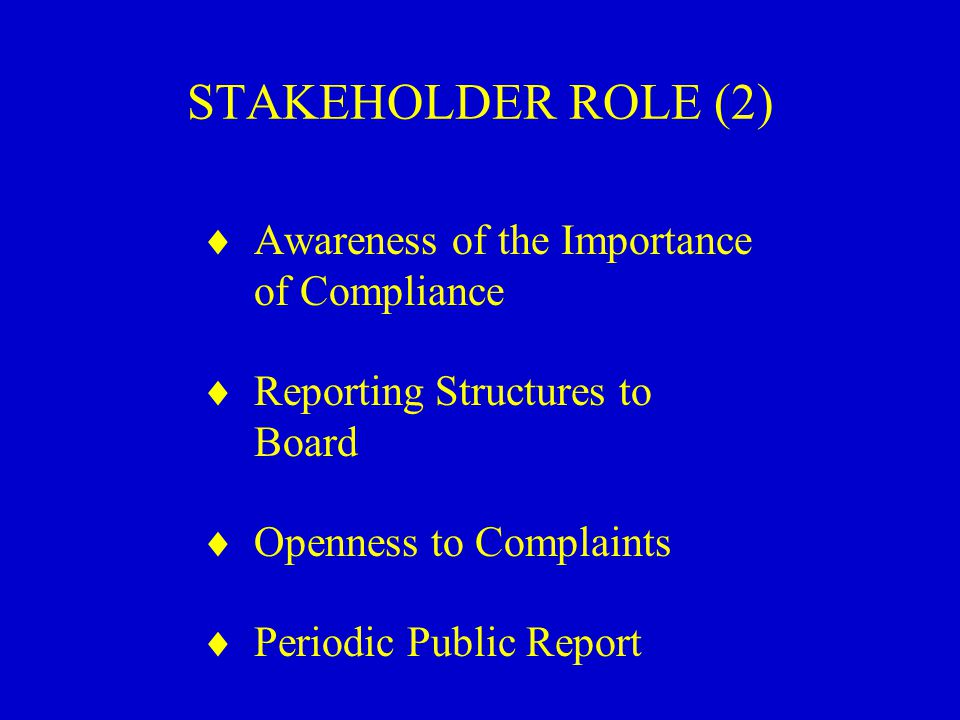 STAKEHOLDER ROLE (2)  Awareness of the Importance of Compliance  Reporting Structures to Board  Openness to Complaints  Periodic Public Report