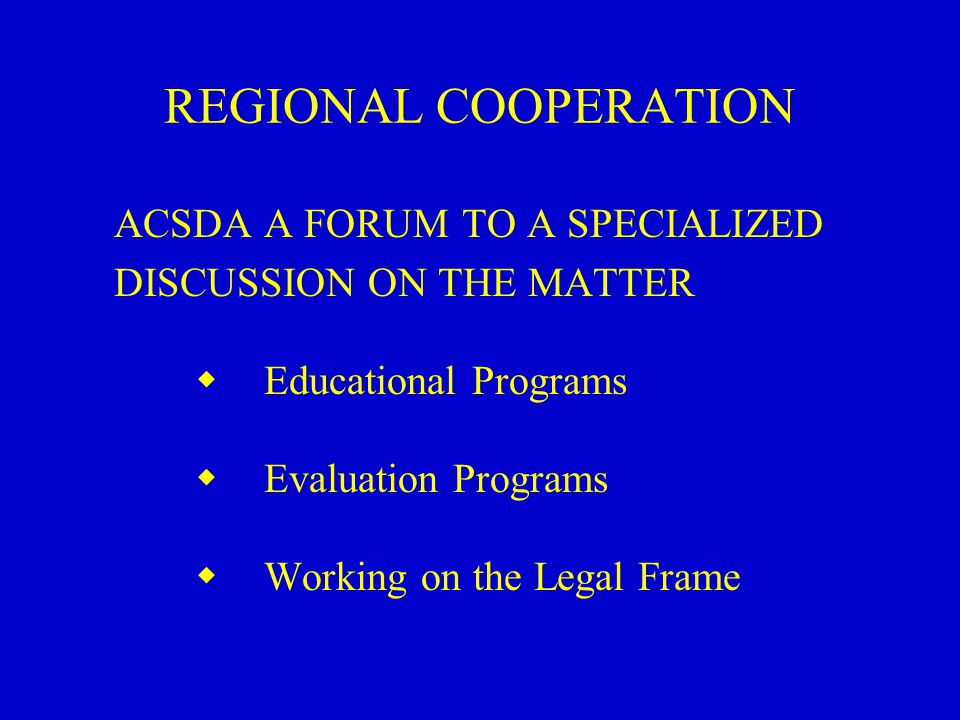 REGIONAL COOPERATION ACSDA A FORUM TO A SPECIALIZED DISCUSSION ON THE MATTER  Educational Programs  Evaluation Programs  Working on the Legal Frame